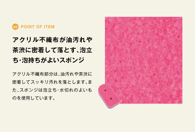 point of item アクリル不織布が油汚れや茶渋に密着して落とす、泡立ち・泡持ちがよいスポンジ