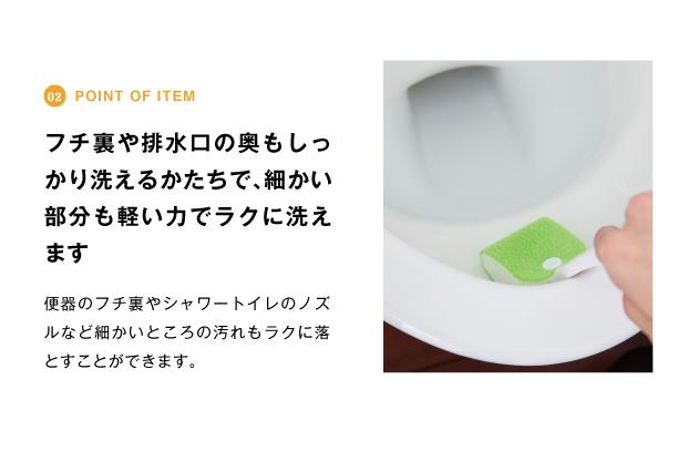point of item フチ裏や排水口の奥もしっかり洗えるk立ちで、細かい部分も軽い力でラクに洗えます