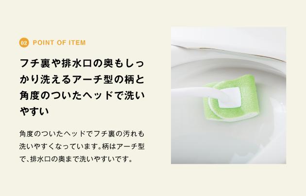 point of item フチ裏や排水口の奥もしっかり洗えるアーチ型の柄と角度のついたヘッドで洗いやすい